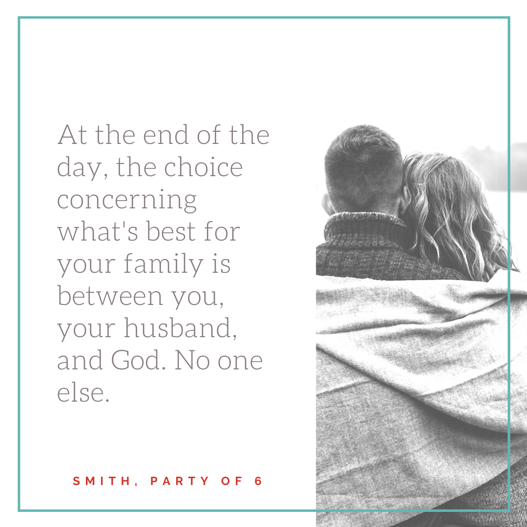 At the end of the day, the choice concerning what's best for your family is between you, your husband, and God. No one else.